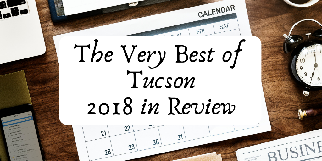 Just as quick as it started, we get ready to say goodbye to 2018. A lot has happened here in Tucson, so we decided to give you a Year In Review of the Best Things Tucson had to offer this year.